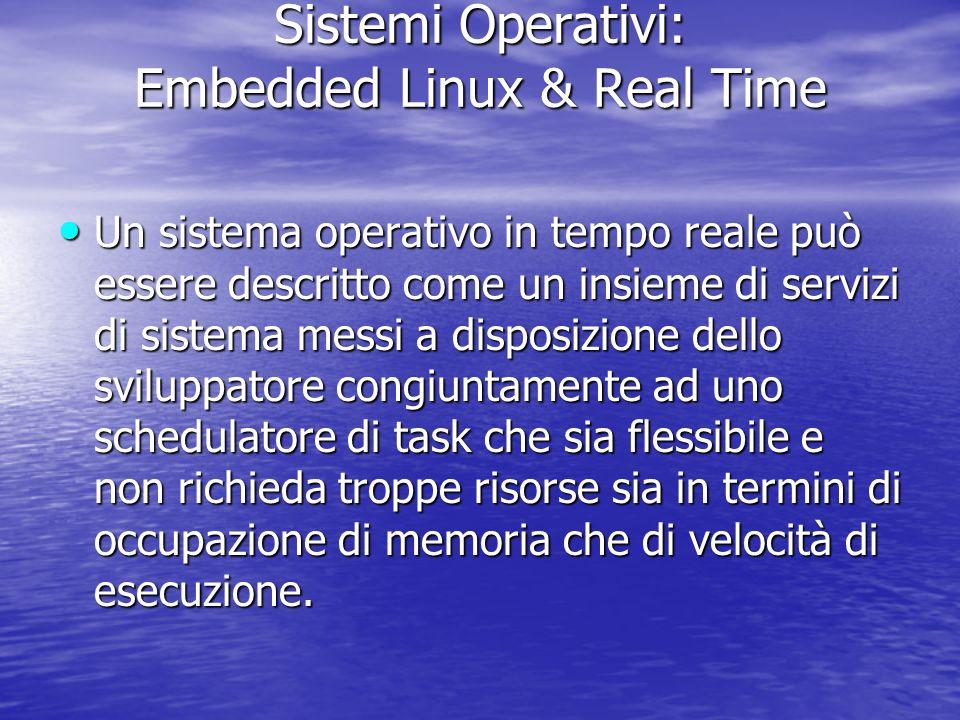 Sistemi Operativi: Embedded Linux & Real Time Un sistema operativo in tempo reale può essere descritto come un insieme di servizi di sistema messi a disposizione dello sviluppatore congiuntamente ad uno schedulatore di task che sia flessibile e non richieda troppe risorse sia in termini di occupazione di memoria che di velocità di esecuzione.