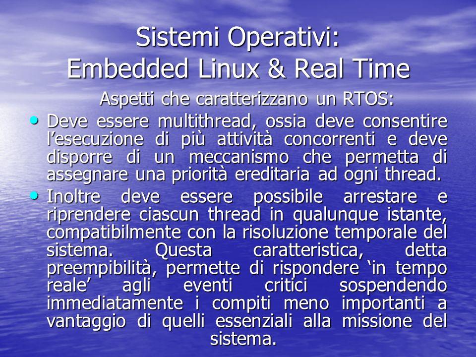 Sistemi Operativi: Embedded Linux & Real Time Aspetti che caratterizzano un RTOS: Deve essere multithread, ossia deve consentire lesecuzione di più attività concorrenti e deve disporre di un meccanismo che permetta di assegnare una priorità ereditaria ad ogni thread.