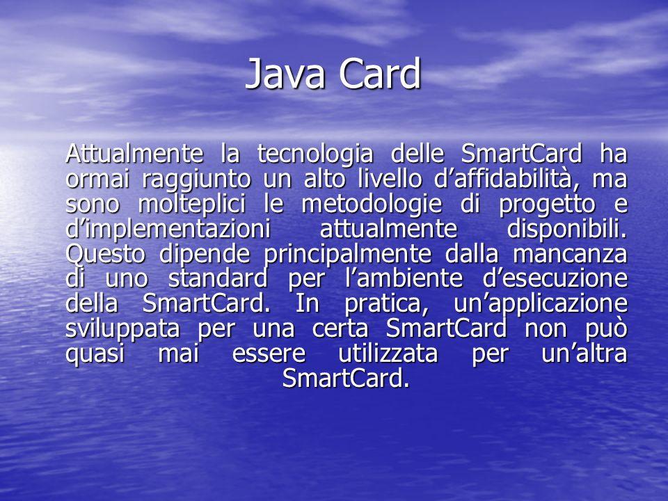 Java Card Attualmente la tecnologia delle SmartCard ha ormai raggiunto un alto livello daffidabilità, ma sono molteplici le metodologie di progetto e dimplementazioni attualmente disponibili.