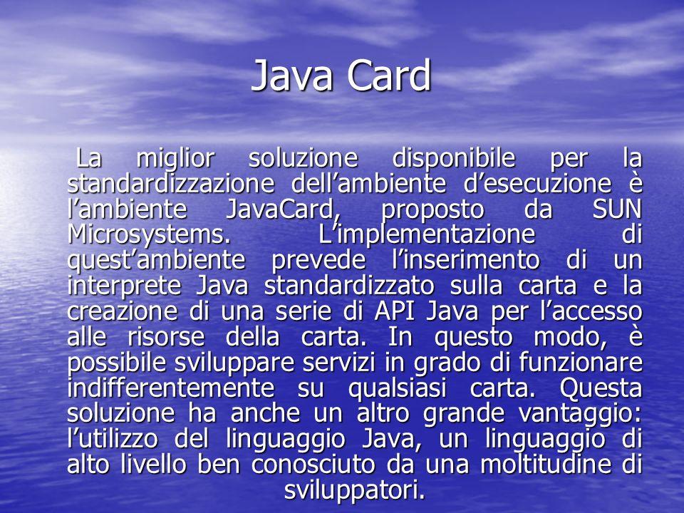 Java Card La miglior soluzione disponibile per la standardizzazione dellambiente desecuzione è lambiente JavaCard, proposto da SUN Microsystems.