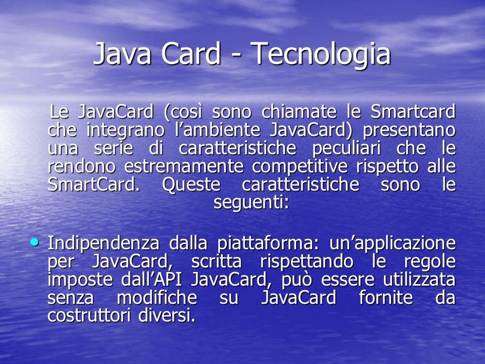 Java Card - Tecnologia Le JavaCard (così sono chiamate le Smartcard che integrano lambiente JavaCard) presentano una serie di caratteristiche peculiari che le rendono estremamente competitive rispetto alle SmartCard.
