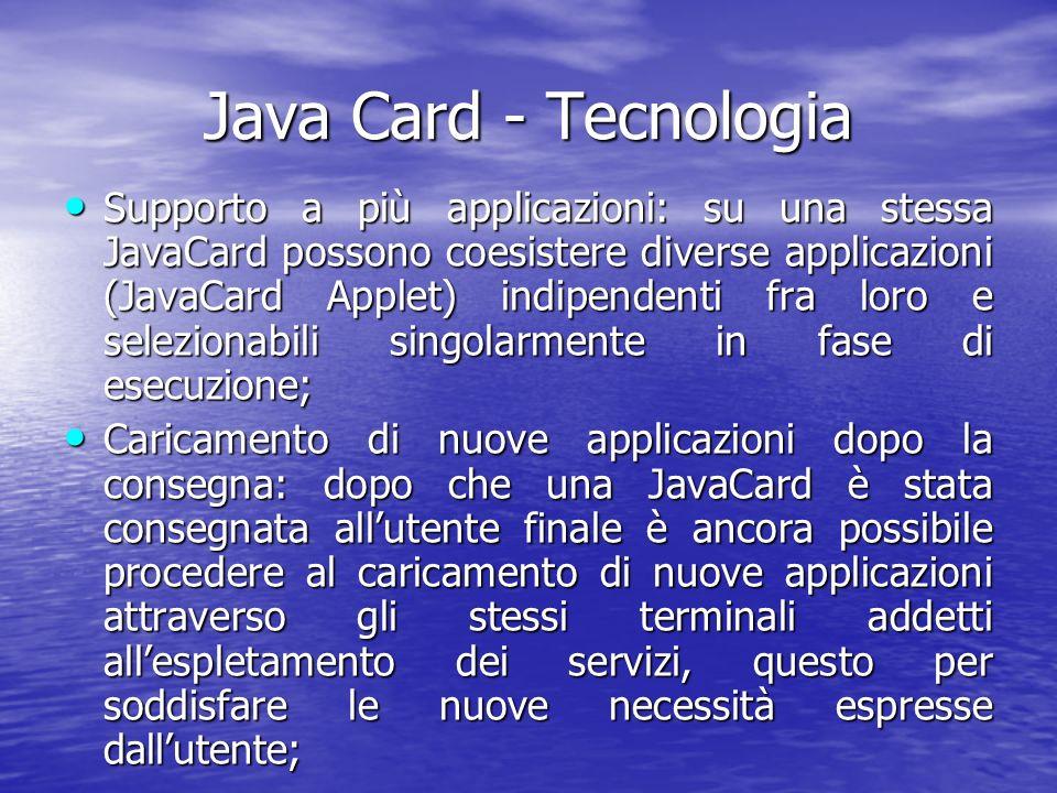 Java Card - Tecnologia Supporto a più applicazioni: su una stessa JavaCard possono coesistere diverse applicazioni (JavaCard Applet) indipendenti fra loro e selezionabili singolarmente in fase di esecuzione; Supporto a più applicazioni: su una stessa JavaCard possono coesistere diverse applicazioni (JavaCard Applet) indipendenti fra loro e selezionabili singolarmente in fase di esecuzione; Caricamento di nuove applicazioni dopo la consegna: dopo che una JavaCard è stata consegnata allutente finale è ancora possibile procedere al caricamento di nuove applicazioni attraverso gli stessi terminali addetti allespletamento dei servizi, questo per soddisfare le nuove necessità espresse dallutente; Caricamento di nuove applicazioni dopo la consegna: dopo che una JavaCard è stata consegnata allutente finale è ancora possibile procedere al caricamento di nuove applicazioni attraverso gli stessi terminali addetti allespletamento dei servizi, questo per soddisfare le nuove necessità espresse dallutente;