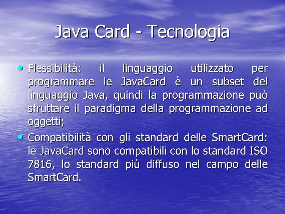 Java Card - Tecnologia Flessibilità: il linguaggio utilizzato per programmare le JavaCard è un subset del linguaggio Java, quindi la programmazione può sfruttare il paradigma della programmazione ad oggetti; Flessibilità: il linguaggio utilizzato per programmare le JavaCard è un subset del linguaggio Java, quindi la programmazione può sfruttare il paradigma della programmazione ad oggetti; Compatibilità con gli standard delle SmartCard: le JavaCard sono compatibili con lo standard ISO 7816, lo standard più diffuso nel campo delle SmartCard.