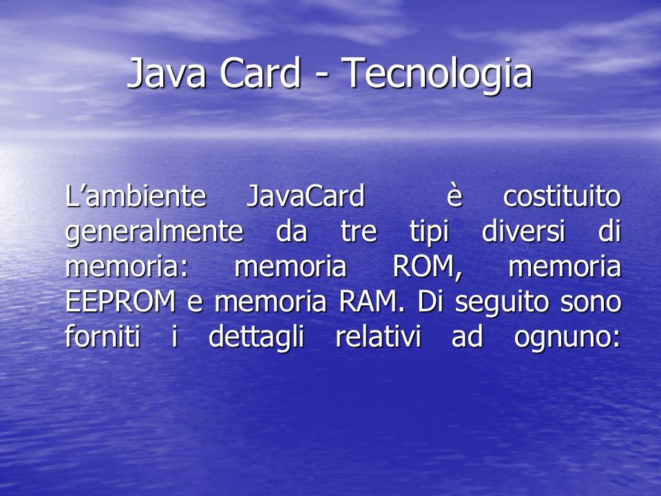 Java Card - Tecnologia Lambiente JavaCard è costituito generalmente da tre tipi diversi di memoria: memoria ROM, memoria EEPROM e memoria RAM.