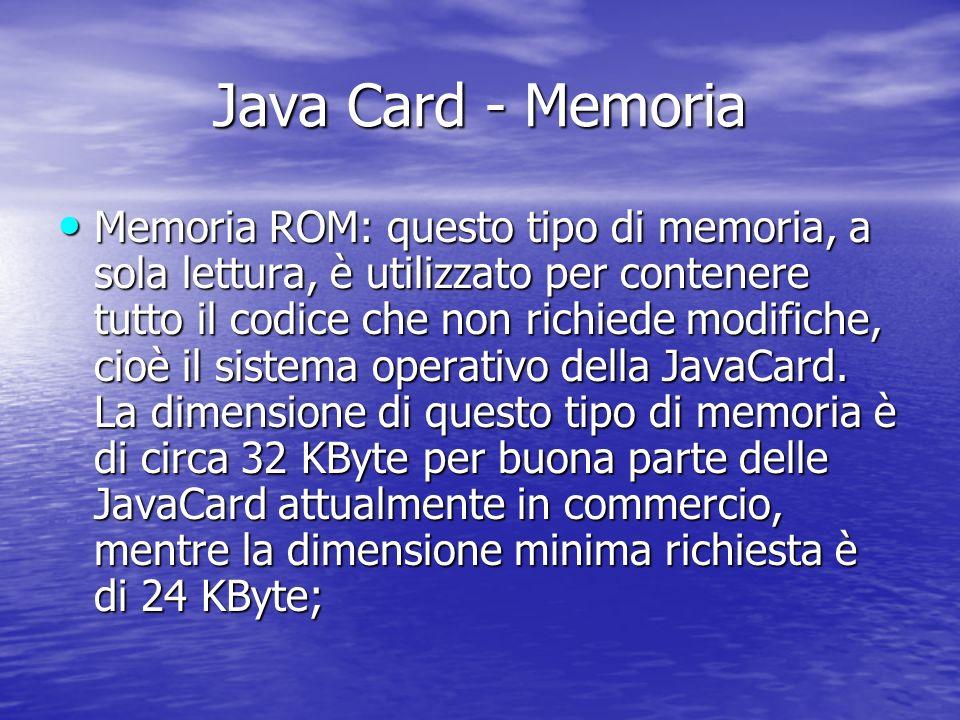 Java Card - Memoria Memoria ROM: questo tipo di memoria, a sola lettura, è utilizzato per contenere tutto il codice che non richiede modifiche, cioè il sistema operativo della JavaCard.