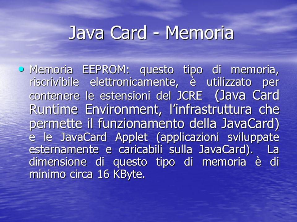 Java Card - Memoria Java Card - Memoria Memoria EEPROM: questo tipo di memoria, riscrivibile elettronicamente, è utilizzato per contenere le estensioni del JCRE (Java Card Runtime Environment, linfrastruttura che permette il funzionamento della JavaCard) e le JavaCard Applet (applicazioni sviluppate esternamente e caricabili sulla JavaCard).