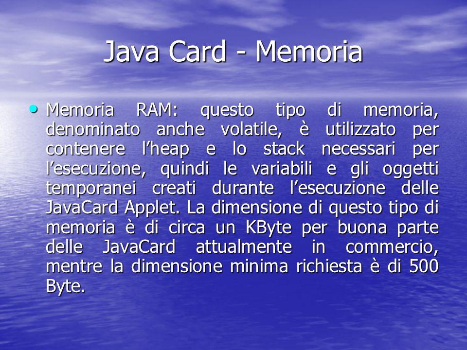 Java Card - Memoria Memoria RAM: questo tipo di memoria, denominato anche volatile, è utilizzato per contenere lheap e lo stack necessari per lesecuzione, quindi le variabili e gli oggetti temporanei creati durante lesecuzione delle JavaCard Applet.