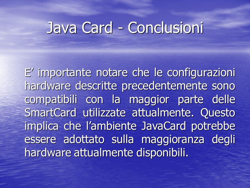 Java Card - Conclusioni E importante notare che le configurazioni hardware descritte precedentemente sono compatibili con la maggior parte delle SmartCard utilizzate attualmente.