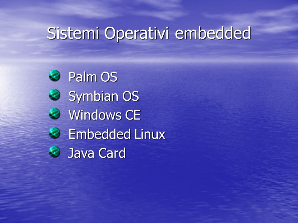 Sistemi Operativi embedded Palm OS Palm OS Symbian OS Symbian OS Windows CE Windows CE Embedded Linux Embedded Linux Java Card Java Card
