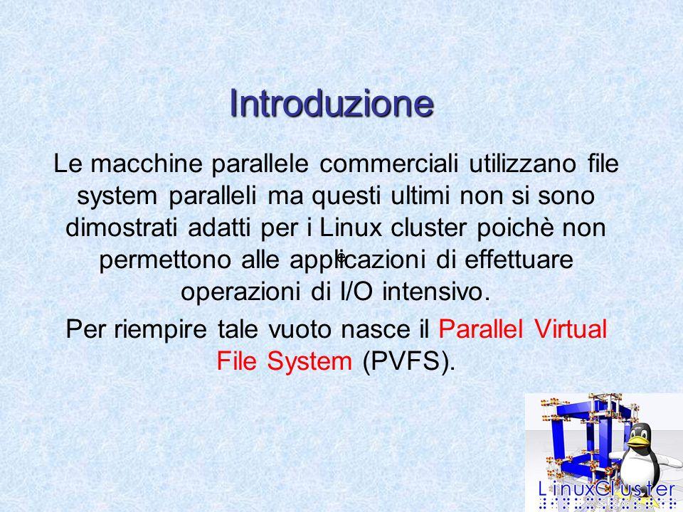 Introduzione Le macchine parallele commerciali utilizzano file system paralleli ma questi ultimi non si sono dimostrati adatti per i Linux cluster poichè non permettono alle applicazioni di effettuare operazioni di I/O intensivo.