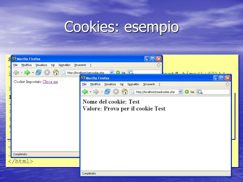Cookies: esempio SETCOOKIE.PHP <?php if (setcookie( Test , Prova per il cookie Test ,time()+60)){ echo Cookie Impostato ; } else { echo Cookie non impostato ; } ?> … Clicca qui … SETCOOKIE.PHP <?php if (setcookie( Test , Prova per il cookie Test ,time()+60)){ echo Cookie Impostato ; } else { echo Cookie non impostato ; } ?> … Clicca qui … READCOOKIE.PHP <?php $nome = Test ; $valore = $HTTP_COOKIE_VARS[$nome]; echo Nome del cookie: $nome Valore: $valore ; ?> READCOOKIE.PHP <?php $nome = Test ; $valore = $HTTP_COOKIE_VARS[$nome]; echo Nome del cookie: $nome Valore: $valore ; ?>
