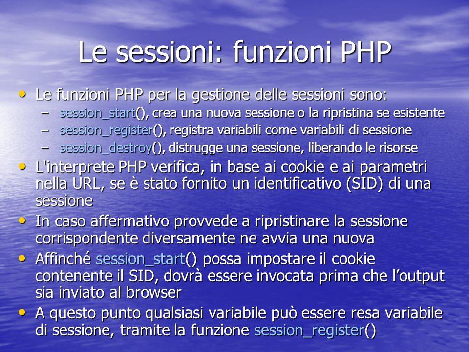Le sessioni: funzioni PHP Le funzioni PHP per la gestione delle sessioni sono: Le funzioni PHP per la gestione delle sessioni sono: – session_start(), crea una nuova sessione o la ripristina se esistente – session_register(), registra variabili come variabili di sessione – session_destroy(), distrugge una sessione, liberando le risorse L interprete PHP verifica, in base ai cookie e ai parametri nella URL, se è stato fornito un identificativo (SID) di una sessione L interprete PHP verifica, in base ai cookie e ai parametri nella URL, se è stato fornito un identificativo (SID) di una sessione In caso affermativo provvede a ripristinare la sessione corrispondente diversamente ne avvia una nuova In caso affermativo provvede a ripristinare la sessione corrispondente diversamente ne avvia una nuova Affinché session_start() possa impostare il cookie contenente il SID, dovrà essere invocata prima che loutput sia inviato al browser Affinché session_start() possa impostare il cookie contenente il SID, dovrà essere invocata prima che loutput sia inviato al browser A questo punto qualsiasi variabile può essere resa variabile di sessione, tramite la funzione session_register() A questo punto qualsiasi variabile può essere resa variabile di sessione, tramite la funzione session_register()