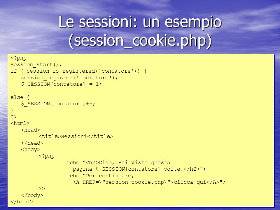 Le sessioni: un esempio (session_cookie.php) <?php session_start(); if (!session_is_registered('contatore')) { session_register('contatore'); $_SESSIO