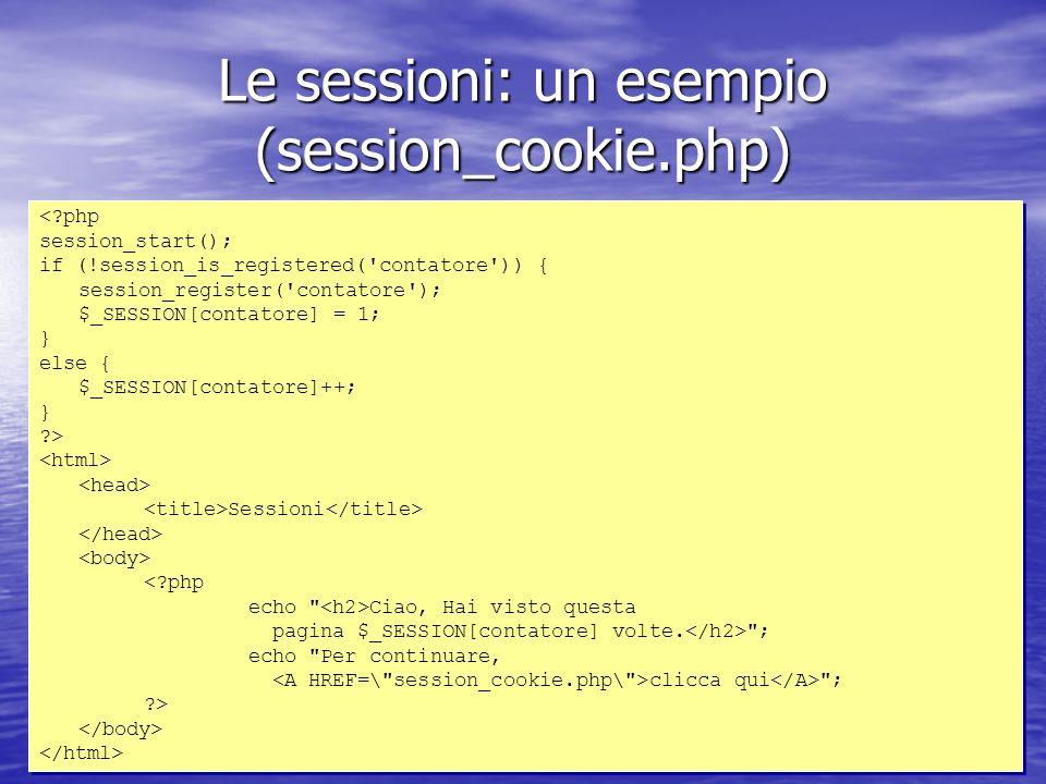 Le sessioni: un esempio (session_cookie.php) < php session_start(); if (!session_is_registered( contatore )) { session_register( contatore ); $_SESSION[contatore] = 1; } else { $_SESSION[contatore]++; } > Sessioni < php echo Ciao, Hai visto questa pagina $_SESSION[contatore] volte.