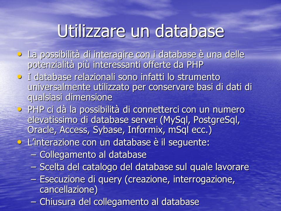 Utilizzare un database La possibilità di interagire con i database è una delle potenzialità più interessanti offerte da PHP La possibilità di interagire con i database è una delle potenzialità più interessanti offerte da PHP I database relazionali sono infatti lo strumento universalmente utilizzato per conservare basi di dati di qualsiasi dimensione I database relazionali sono infatti lo strumento universalmente utilizzato per conservare basi di dati di qualsiasi dimensione PHP ci dà la possibilità di connetterci con un numero elevatissimo di database server (MySql, PostgreSql, Oracle, Access, Sybase, Informix, mSql ecc.) PHP ci dà la possibilità di connetterci con un numero elevatissimo di database server (MySql, PostgreSql, Oracle, Access, Sybase, Informix, mSql ecc.) Linterazione con un database è il seguente: Linterazione con un database è il seguente: –Collegamento al database –Scelta del catalogo del database sul quale lavorare –Esecuzione di query (creazione, interrogazione, cancellazione) –Chiusura del collegamento al database