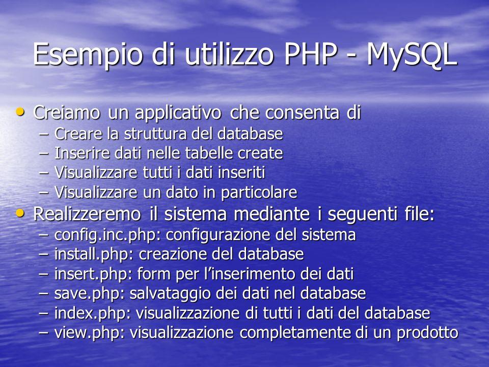 Esempio di utilizzo PHP - MySQL Creiamo un applicativo che consenta di Creiamo un applicativo che consenta di –Creare la struttura del database –Inserire dati nelle tabelle create –Visualizzare tutti i dati inseriti –Visualizzare un dato in particolare Realizzeremo il sistema mediante i seguenti file: Realizzeremo il sistema mediante i seguenti file: –config.inc.php: configurazione del sistema –install.php: creazione del database –insert.php: form per linserimento dei dati –save.php: salvataggio dei dati nel database –index.php: visualizzazione di tutti i dati del database –view.php: visualizzazione completamente di un prodotto
