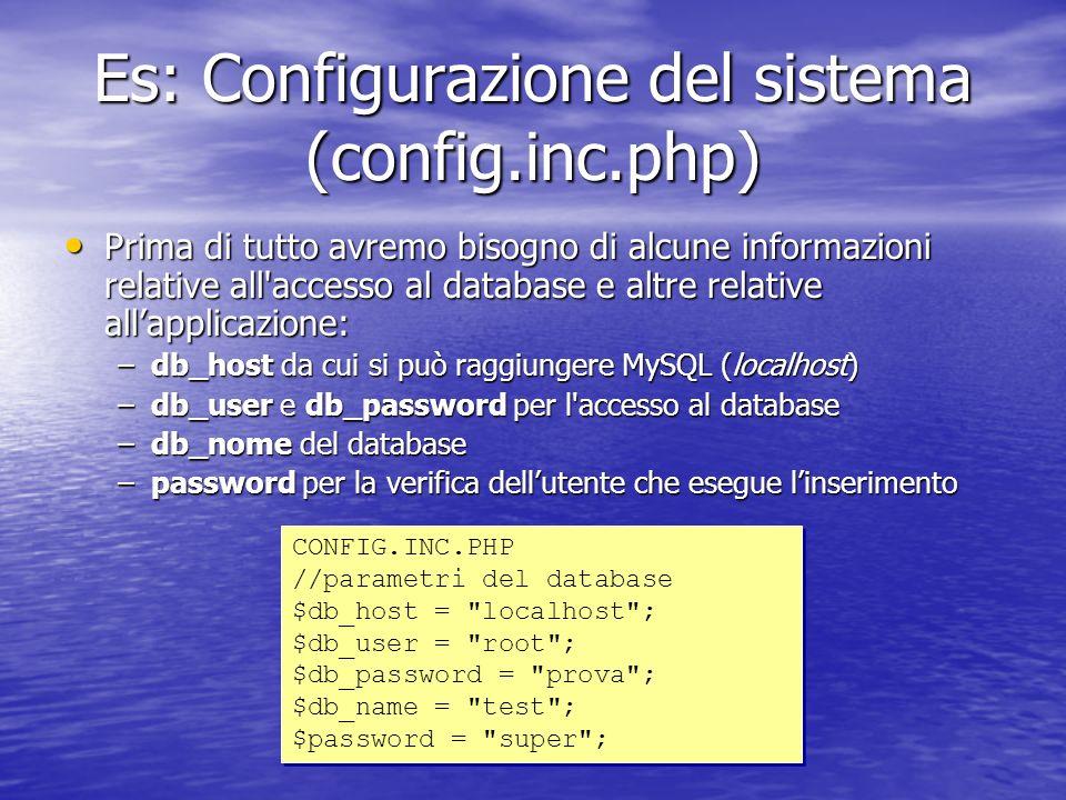 Es: Configurazione del sistema (config.inc.php) Prima di tutto avremo bisogno di alcune informazioni relative all accesso al database e altre relative allapplicazione: Prima di tutto avremo bisogno di alcune informazioni relative all accesso al database e altre relative allapplicazione: –db_host da cui si può raggiungere MySQL (localhost) –db_user e db_password per l accesso al database –db_nome del database –password per la verifica dellutente che esegue linserimento CONFIG.INC.PHP //parametri del database $db_host = localhost ; $db_user = root ; $db_password = prova ; $db_name = test ; $password = super ; CONFIG.INC.PHP //parametri del database $db_host = localhost ; $db_user = root ; $db_password = prova ; $db_name = test ; $password = super ;
