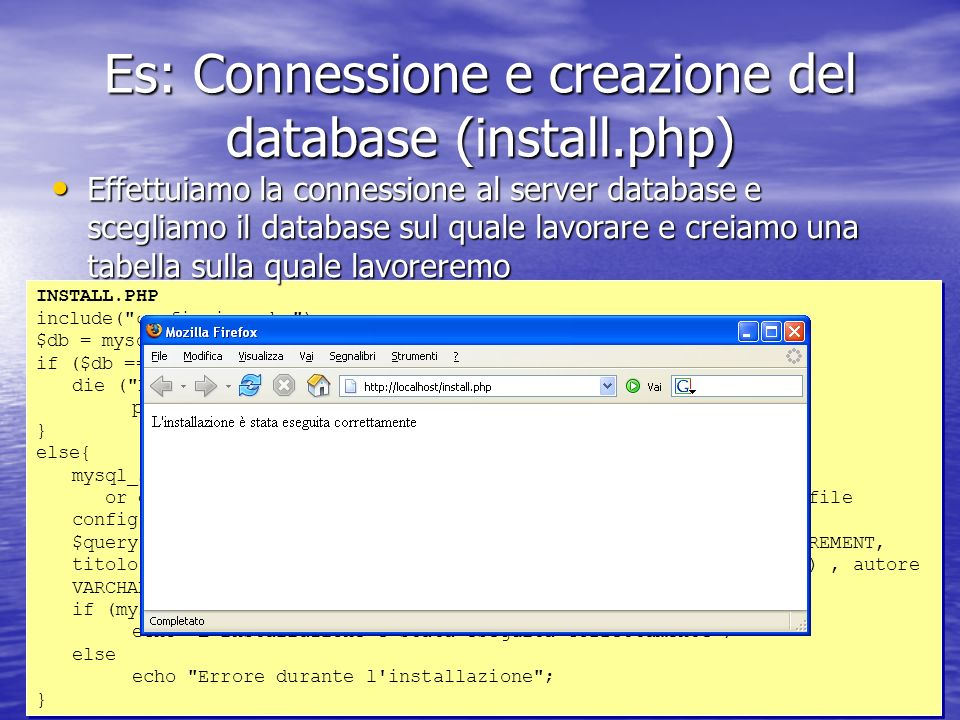 Es: Connessione e creazione del database (install.php) INSTALL.PHP include( config.inc.php ); $db = mysql_connect($db_host, $db_user, $db_password); if ($db == FALSE){ die ( Errore nella connessione.