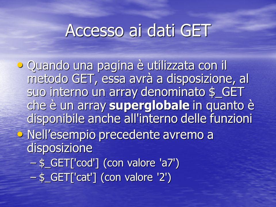 Accesso ai dati GET Quando una pagina è utilizzata con il metodo GET, essa avrà a disposizione, al suo interno un array denominato $_GET che è un array superglobale in quanto è disponibile anche all interno delle funzioni Quando una pagina è utilizzata con il metodo GET, essa avrà a disposizione, al suo interno un array denominato $_GET che è un array superglobale in quanto è disponibile anche all interno delle funzioni Nellesempio precedente avremo a disposizione Nellesempio precedente avremo a disposizione –$_GET[ cod ] (con valore a7 ) –$_GET[ cat ] (con valore 2 )