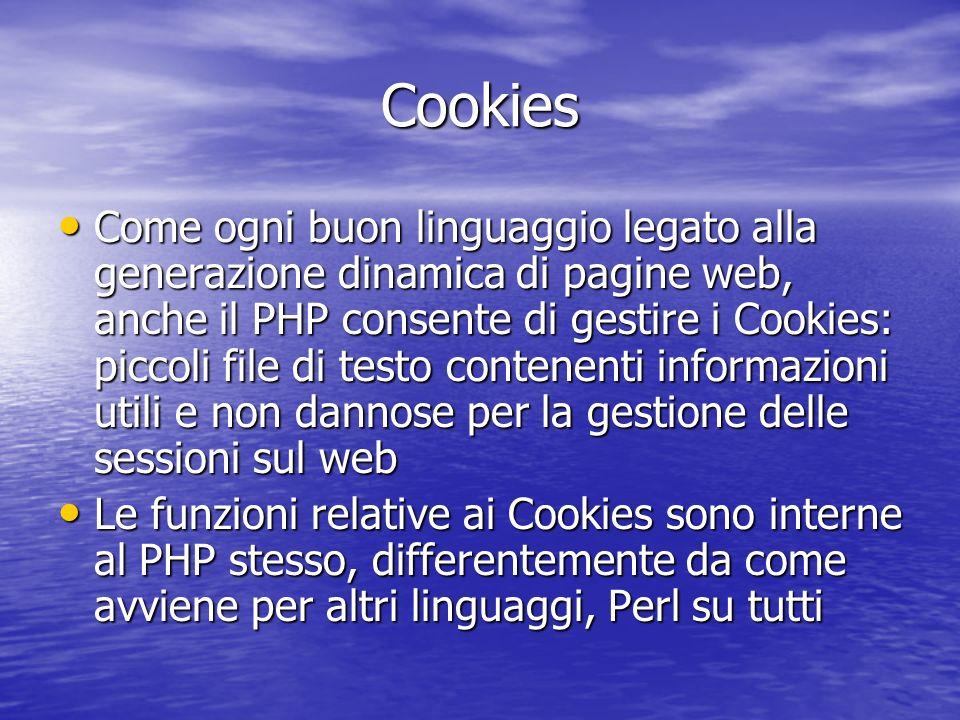Vediamo di chiarire le opzioni che si possono passare alla funzione: Nome: è il nome del cookie, che può essere arbitrariamente scelto Nome: è il nome del cookie, che può essere arbitrariamente scelto Valore: è il valore, anch esso arbitrario, da assegnare al cookie Valore: è il valore, anch esso arbitrario, da assegnare al cookie Espirazione: è la data di espirazione del cookie Espirazione: è la data di espirazione del cookie Percorso: è la directory, a partire dal dominio (vedi sotto) per la quale il cookie è valido Percorso: è la directory, a partire dal dominio (vedi sotto) per la quale il cookie è valido Dominio: è il dominio per il quale il dominio è valido Dominio: è il dominio per il quale il dominio è valido Secure: è un valore che imposta se il cookie debba essere inviato tramite una connessione HTTPS Secure: è un valore che imposta se il cookie debba essere inviato tramite una connessione HTTPS Cookies: setcookie() setcookie(Nome,Valore,Espirazione,Percorso,Dominio,Secure);