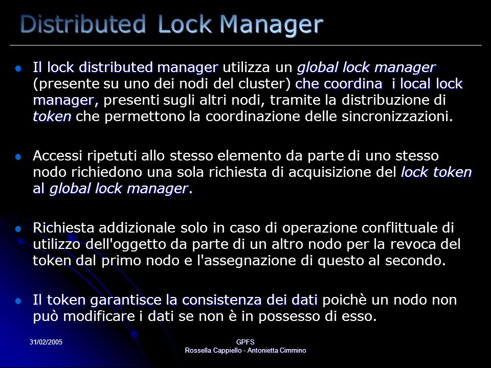 31/02/2005GPFS Rossella Cappiello - Antonietta Cimmino Il lock distributed manager global lock manager che coordina i local lock manager, token Il lock distributed manager utilizza un global lock manager (presente su uno dei nodi del cluster) che coordina i local lock manager, presenti sugli altri nodi, tramite la distribuzione di token che permettono la coordinazione delle sincronizzazioni.