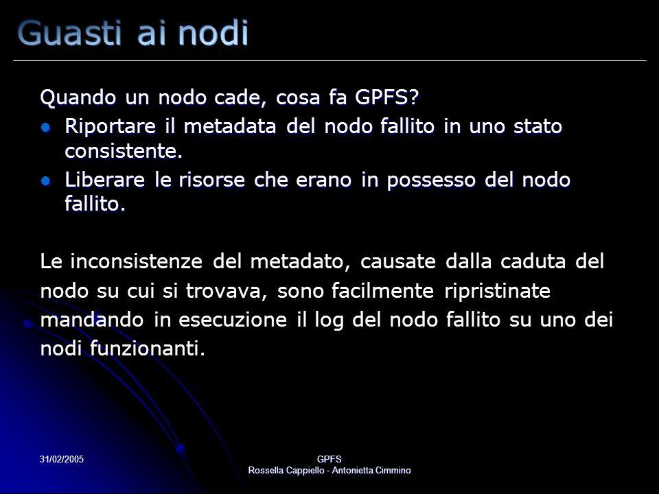 31/02/2005GPFS Rossella Cappiello - Antonietta Cimmino Quando un nodo cade, cosa fa GPFS? Riportare il metadata del nodo fallito in uno stato consiste