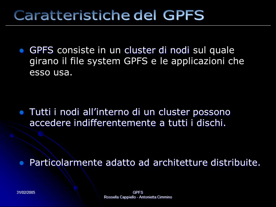 31/02/2005GPFS Rossella Cappiello - Antonietta Cimmino REPLICAZIONE Come alternativa o supplemento al RAID, GPFS implementa la REPLICAZIONE quando è possibile, GPFS alloca spazio per due quando è possibile, GPFS alloca spazio per due copie di ogni dato o metadato su due differenti copie di ogni dato o metadato su due differenti dischi.