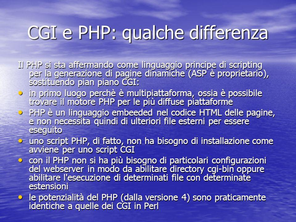 CGI e PHP: qualche differenza Il PHP si sta affermando come linguaggio principe di scripting per la generazione di pagine dinamiche (ASP è proprietario), sostituendo pian piano CGI: in primo luogo perchè è multipiattaforma, ossia è possibile trovare il motore PHP per le più diffuse piattaforme in primo luogo perchè è multipiattaforma, ossia è possibile trovare il motore PHP per le più diffuse piattaforme PHP è un linguaggio embeeded nel codice HTML delle pagine, e non necessita quindi di ulteriori file esterni per essere eseguito PHP è un linguaggio embeeded nel codice HTML delle pagine, e non necessita quindi di ulteriori file esterni per essere eseguito uno script PHP, di fatto, non ha bisogno di installazione come avviene per uno script CGI uno script PHP, di fatto, non ha bisogno di installazione come avviene per uno script CGI con il PHP non si ha più bisogno di particolari configurazioni del webserver in modo da abilitare directory cgi-bin oppure abilitare l esecuzione di determinati file con determinate estensioni con il PHP non si ha più bisogno di particolari configurazioni del webserver in modo da abilitare directory cgi-bin oppure abilitare l esecuzione di determinati file con determinate estensioni le potenzialità del PHP (dalla versione 4) sono praticamente identiche a quelle dei CGI in Perl le potenzialità del PHP (dalla versione 4) sono praticamente identiche a quelle dei CGI in Perl