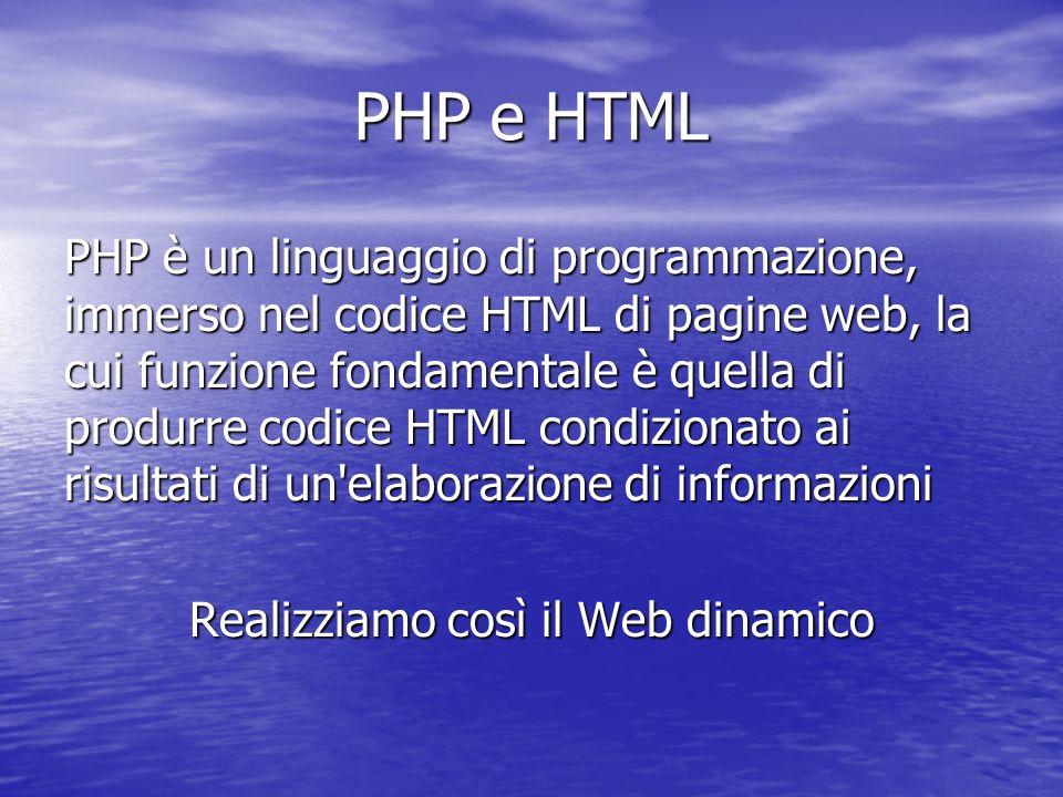 PHP e HTML PHP è un linguaggio di programmazione, immerso nel codice HTML di pagine web, la cui funzione fondamentale è quella di produrre codice HTML condizionato ai risultati di un elaborazione di informazioni Realizziamo così il Web dinamico