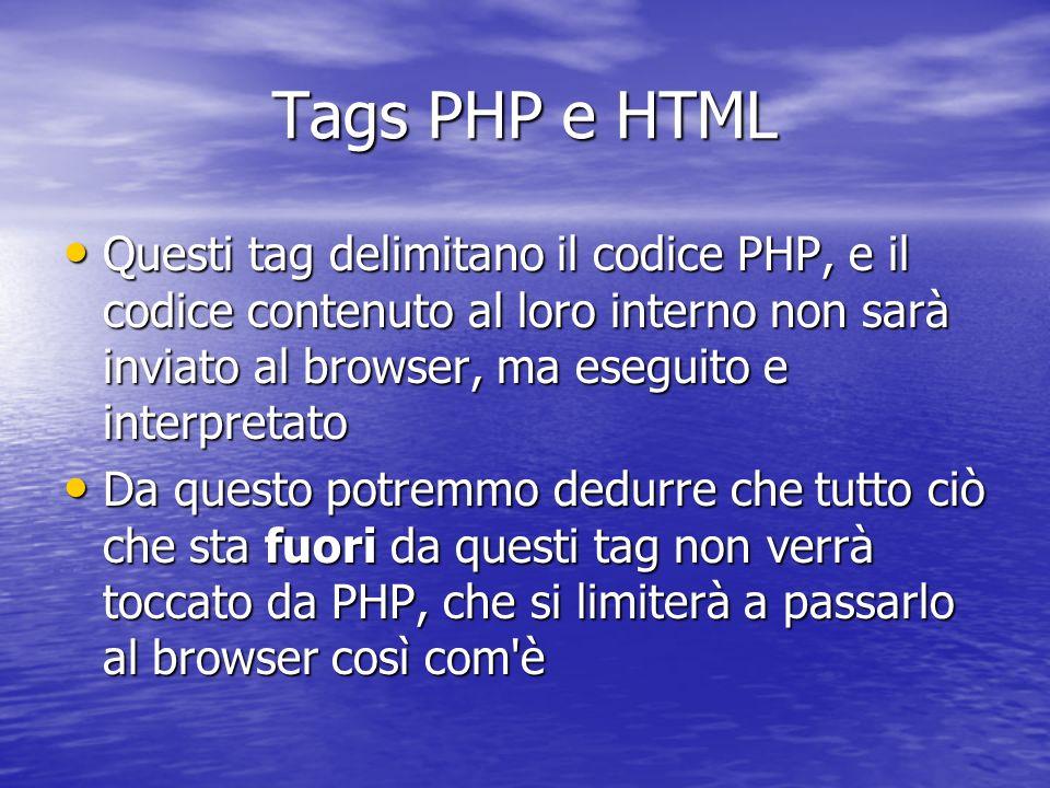 Tags PHP e HTML Questi tag delimitano il codice PHP, e il codice contenuto al loro interno non sarà inviato al browser, ma eseguito e interpretato Questi tag delimitano il codice PHP, e il codice contenuto al loro interno non sarà inviato al browser, ma eseguito e interpretato Da questo potremmo dedurre che tutto ciò che sta fuori da questi tag non verrà toccato da PHP, che si limiterà a passarlo al browser così com è Da questo potremmo dedurre che tutto ciò che sta fuori da questi tag non verrà toccato da PHP, che si limiterà a passarlo al browser così com è
