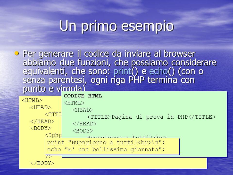Un primo esempio Per generare il codice da inviare al browser abbiamo due funzioni, che possiamo considerare equivalenti, che sono: print() e echo() (con o senza parentesi, ogni riga PHP termina con punto e virgola) Per generare il codice da inviare al browser abbiamo due funzioni, che possiamo considerare equivalenti, che sono: print() e echo() (con o senza parentesi, ogni riga PHP termina con punto e virgola) Pagina di prova in PHP \n ); echo( E una bellissima giornata ); ?> CODICE HTML Pagina di prova in PHP Buongiorno a tutti.