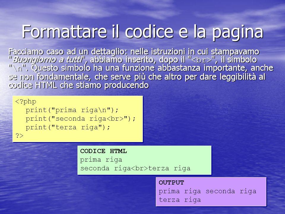 Formattare il codice e la pagina Facciamo caso ad un dettaglio: nelle istruzioni in cui stampavamo Buongiorno a tutti , abbiamo inserito, dopo il , il simbolo \n .