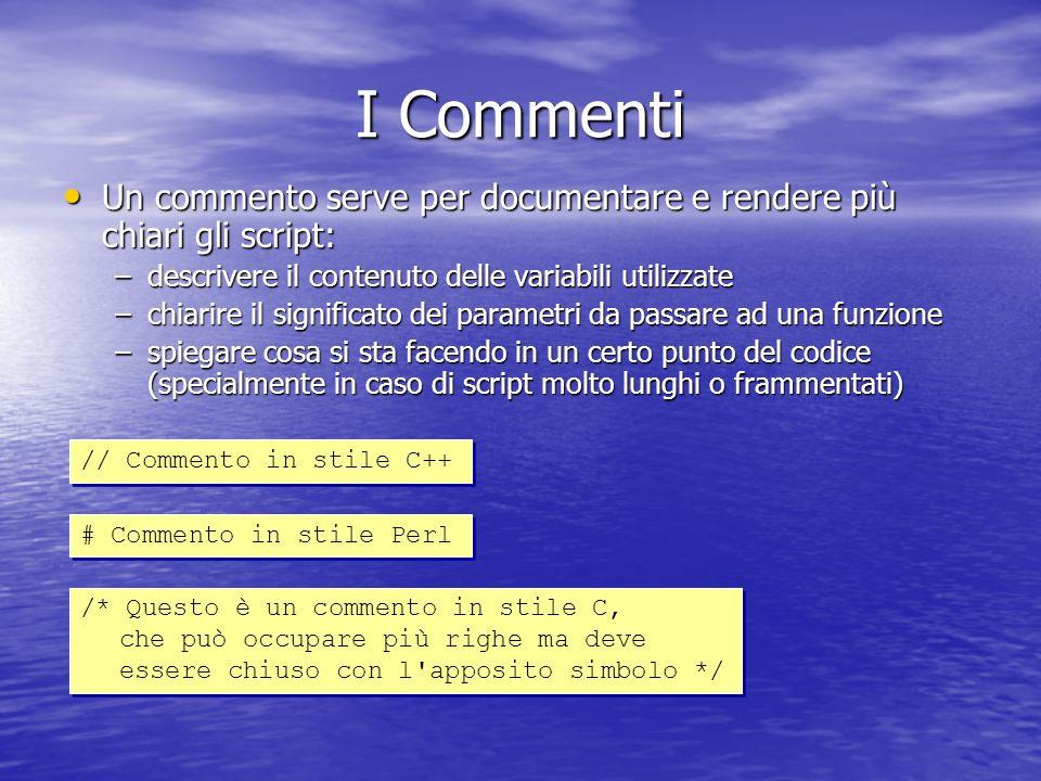 I Commenti Un commento serve per documentare e rendere più chiari gli script: Un commento serve per documentare e rendere più chiari gli script: –descrivere il contenuto delle variabili utilizzate –chiarire il significato dei parametri da passare ad una funzione –spiegare cosa si sta facendo in un certo punto del codice (specialmente in caso di script molto lunghi o frammentati) // Commento in stile C++ # Commento in stile Perl /* Questo è un commento in stile C, che può occupare più righe ma deve essere chiuso con l apposito simbolo */