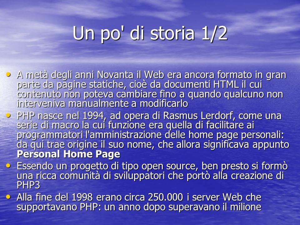 Un po di storia 1/2 A metà degli anni Novanta il Web era ancora formato in gran parte da pagine statiche, cioè da documenti HTML il cui contenuto non poteva cambiare fino a quando qualcuno non interveniva manualmente a modificarlo A metà degli anni Novanta il Web era ancora formato in gran parte da pagine statiche, cioè da documenti HTML il cui contenuto non poteva cambiare fino a quando qualcuno non interveniva manualmente a modificarlo PHP nasce nel 1994, ad opera di Rasmus Lerdorf, come una serie di macro la cui funzione era quella di facilitare ai programmatori l amministrazione delle home page personali: da qui trae origine il suo nome, che allora significava appunto Personal Home Page PHP nasce nel 1994, ad opera di Rasmus Lerdorf, come una serie di macro la cui funzione era quella di facilitare ai programmatori l amministrazione delle home page personali: da qui trae origine il suo nome, che allora significava appunto Personal Home Page Essendo un progetto di tipo open source, ben presto si formò una ricca comunità di sviluppatori che portò alla creazione di PHP3 Essendo un progetto di tipo open source, ben presto si formò una ricca comunità di sviluppatori che portò alla creazione di PHP3 Alla fine del 1998 erano circa 250.000 i server Web che supportavano PHP: un anno dopo superavano il milione Alla fine del 1998 erano circa 250.000 i server Web che supportavano PHP: un anno dopo superavano il milione
