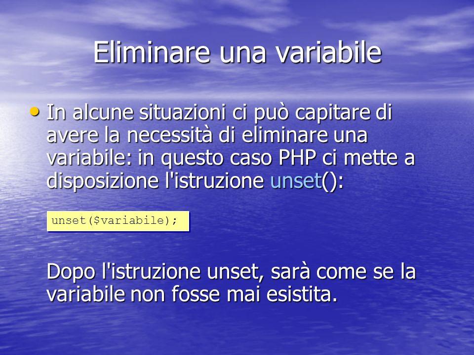 Eliminare una variabile In alcune situazioni ci può capitare di avere la necessità di eliminare una variabile: in questo caso PHP ci mette a disposizione l istruzione unset(): Dopo l istruzione unset, sarà come se la variabile non fosse mai esistita.