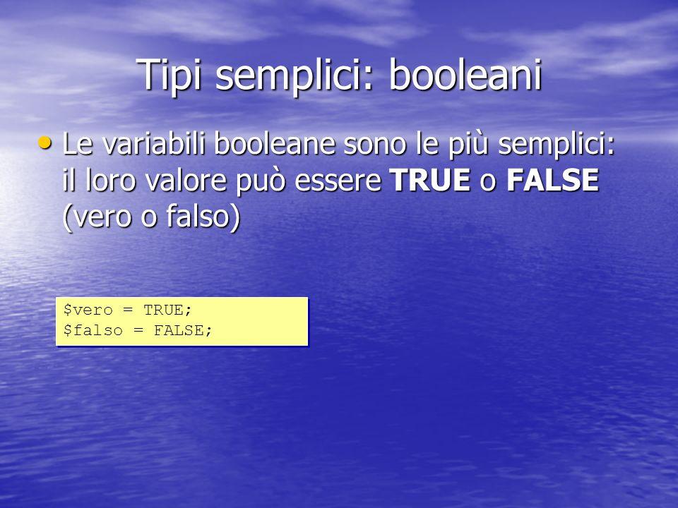 Tipi semplici: booleani Le variabili booleane sono le più semplici: il loro valore può essere TRUE o FALSE (vero o falso) Le variabili booleane sono le più semplici: il loro valore può essere TRUE o FALSE (vero o falso) $vero = TRUE; $falso = FALSE; $vero = TRUE; $falso = FALSE;