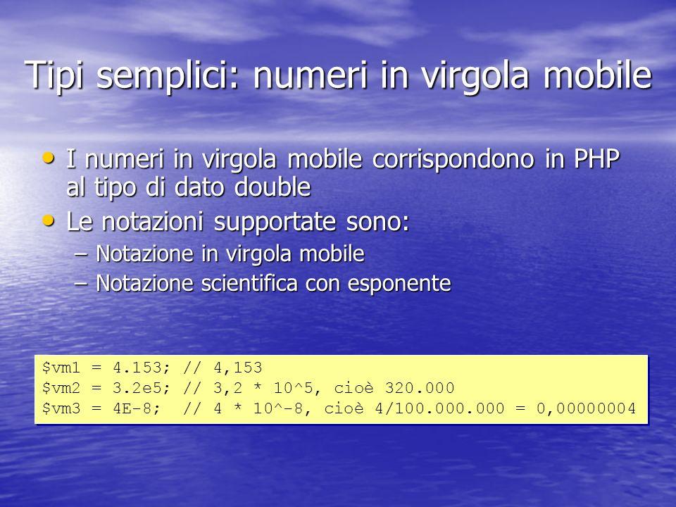 Tipi semplici: numeri in virgola mobile I numeri in virgola mobile corrispondono in PHP al tipo di dato double I numeri in virgola mobile corrispondono in PHP al tipo di dato double Le notazioni supportate sono: Le notazioni supportate sono: –Notazione in virgola mobile –Notazione scientifica con esponente $vm1 = 4.153; // 4,153 $vm2 = 3.2e5; // 3,2 * 10^5, cioè 320.000 $vm3 = 4E-8; // 4 * 10^-8, cioè 4/100.000.000 = 0,00000004 $vm1 = 4.153; // 4,153 $vm2 = 3.2e5; // 3,2 * 10^5, cioè 320.000 $vm3 = 4E-8; // 4 * 10^-8, cioè 4/100.000.000 = 0,00000004