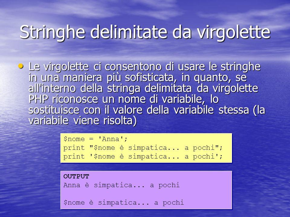 Stringhe delimitate da virgolette Le virgolette ci consentono di usare le stringhe in una maniera più sofisticata, in quanto, se all interno della stringa delimitata da virgolette PHP riconosce un nome di variabile, lo sostituisce con il valore della variabile stessa (la variabile viene risolta) Le virgolette ci consentono di usare le stringhe in una maniera più sofisticata, in quanto, se all interno della stringa delimitata da virgolette PHP riconosce un nome di variabile, lo sostituisce con il valore della variabile stessa (la variabile viene risolta) $nome = Anna ; print $nome è simpatica...