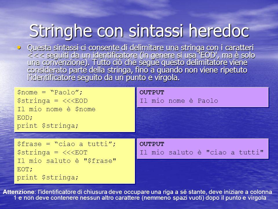 Stringhe con sintassi heredoc Questa sintassi ci consente di delimitare una stringa con i caratteri <<< seguiti da un identificatore (in genere si usa EOD , ma è solo una convenzione).