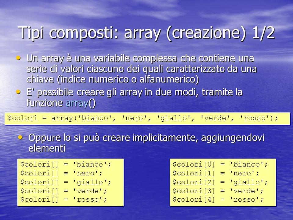 Tipi composti: array (creazione) 1/2 Un array è una variabile complessa che contiene una serie di valori ciascuno dei quali caratterizzato da una chiave (indice numerico o alfanumerico) Un array è una variabile complessa che contiene una serie di valori ciascuno dei quali caratterizzato da una chiave (indice numerico o alfanumerico) E possibile creare gli array in due modi, tramite la funzione array() E possibile creare gli array in due modi, tramite la funzione array() $colori = array( bianco , nero , giallo , verde , rosso ); $colori[] = bianco ; $colori[] = nero ; $colori[] = giallo ; $colori[] = verde ; $colori[] = rosso ; $colori[] = bianco ; $colori[] = nero ; $colori[] = giallo ; $colori[] = verde ; $colori[] = rosso ; $colori[0] = bianco ; $colori[1] = nero ; $colori[2] = giallo ; $colori[3] = verde ; $colori[4] = rosso ; $colori[0] = bianco ; $colori[1] = nero ; $colori[2] = giallo ; $colori[3] = verde ; $colori[4] = rosso ; Oppure lo si può creare implicitamente, aggiungendovi elementi Oppure lo si può creare implicitamente, aggiungendovi elementi
