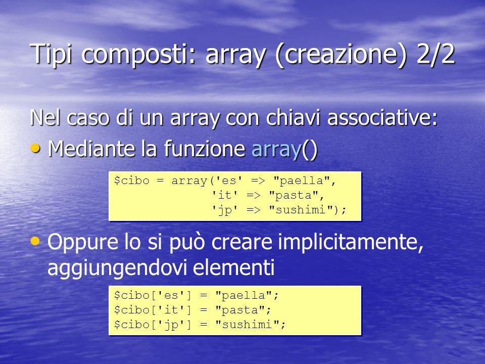 Tipi composti: array (creazione) 2/2 Nel caso di un array con chiavi associative: Mediante la funzione array() Mediante la funzione array() Oppure lo si può creare implicitamente, aggiungendovi elementi $cibo = array( es => paella , it => pasta , jp => sushimi ); $cibo = array( es => paella , it => pasta , jp => sushimi ); $cibo[ es ] = paella ; $cibo[ it ] = pasta ; $cibo[ jp ] = sushimi ; $cibo[ es ] = paella ; $cibo[ it ] = pasta ; $cibo[ jp ] = sushimi ;