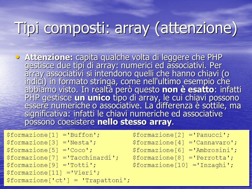 Attenzione: capita qualche volta di leggere che PHP gestisce due tipi di array: numerici ed associativi.