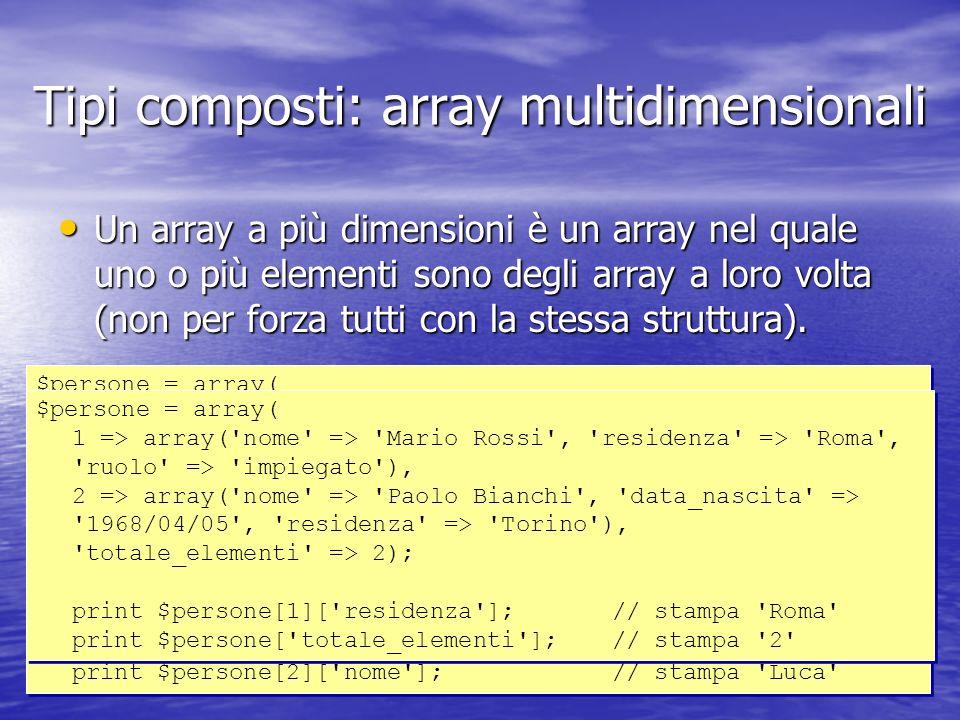 Tipi composti: array multidimensionali Un array a più dimensioni è un array nel quale uno o più elementi sono degli array a loro volta (non per forza tutti con la stessa struttura).
