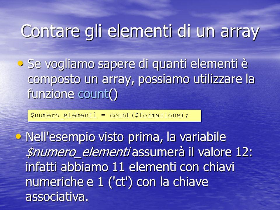 Contare gli elementi di un array Se vogliamo sapere di quanti elementi è composto un array, possiamo utilizzare la funzione count() Se vogliamo sapere di quanti elementi è composto un array, possiamo utilizzare la funzione count() $numero_elementi = count($formazione); Nell esempio visto prima, la variabile $numero_elementi assumerà il valore 12: infatti abbiamo 11 elementi con chiavi numeriche e 1 ( ct ) con la chiave associativa.