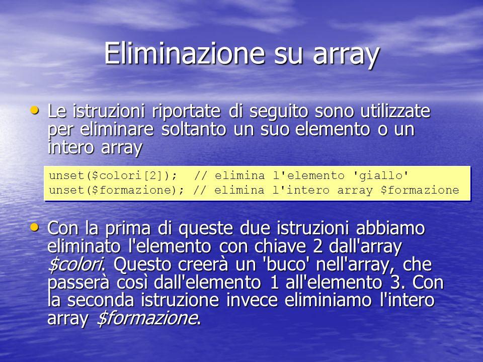 Eliminazione su array Le istruzioni riportate di seguito sono utilizzate per eliminare soltanto un suo elemento o un intero array Le istruzioni riportate di seguito sono utilizzate per eliminare soltanto un suo elemento o un intero array Con la prima di queste due istruzioni abbiamo eliminato l elemento con chiave 2 dall array $colori.