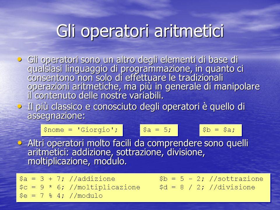Gli operatori aritmetici Gli operatori sono un altro degli elementi di base di qualsiasi linguaggio di programmazione, in quanto ci consentono non solo di effettuare le tradizionali operazioni aritmetiche, ma più in generale di manipolare il contenuto delle nostre variabili.