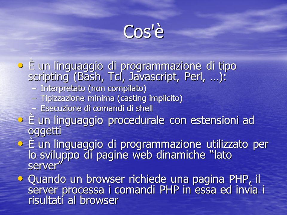 Cos è È un linguaggio di programmazione di tipo scripting (Bash, Tcl, Javascript, Perl, …): È un linguaggio di programmazione di tipo scripting (Bash, Tcl, Javascript, Perl, …): –Interpretato (non compilato) –Tipizzazione minima (casting implicito) –Esecuzione di comandi di shell È un linguaggio procedurale con estensioni ad oggetti È un linguaggio procedurale con estensioni ad oggetti È un linguaggio di programmazione utilizzato per lo sviluppo di pagine web dinamiche lato server È un linguaggio di programmazione utilizzato per lo sviluppo di pagine web dinamiche lato server Quando un browser richiede una pagina PHP, il server processa i comandi PHP in essa ed invia i risultati al browser Quando un browser richiede una pagina PHP, il server processa i comandi PHP in essa ed invia i risultati al browser