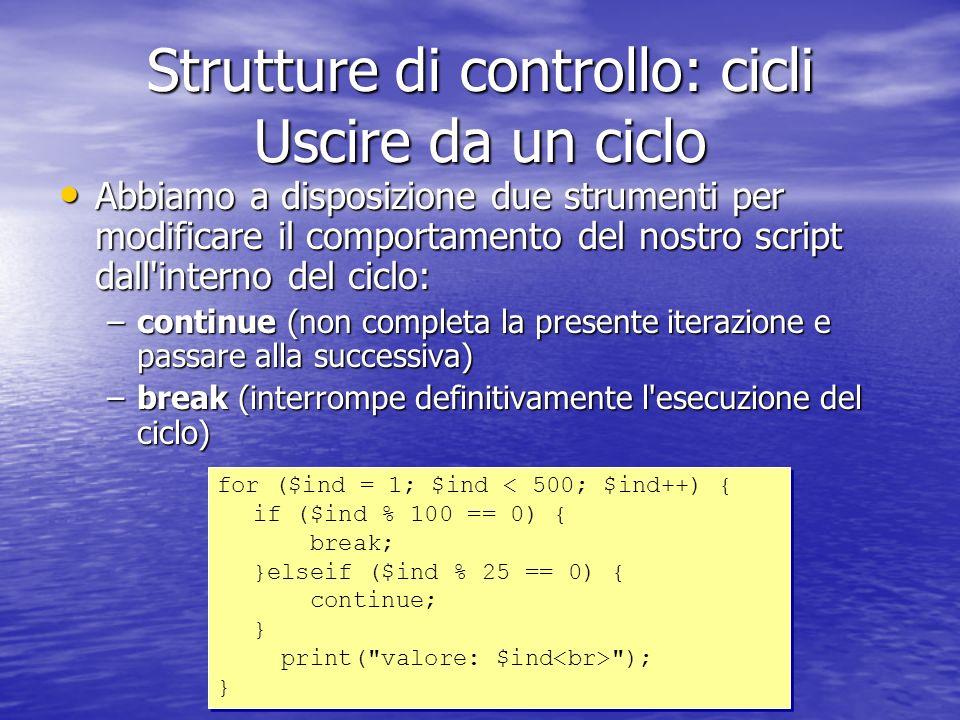 Strutture di controllo: cicli Uscire da un ciclo Abbiamo a disposizione due strumenti per modificare il comportamento del nostro script dall interno del ciclo: Abbiamo a disposizione due strumenti per modificare il comportamento del nostro script dall interno del ciclo: –continue (non completa la presente iterazione e passare alla successiva) –break (interrompe definitivamente l esecuzione del ciclo) for ($ind = 1; $ind < 500; $ind++) { if ($ind % 100 == 0) { break; }elseif ($ind % 25 == 0) { continue; } print( valore: $ind ); } for ($ind = 1; $ind < 500; $ind++) { if ($ind % 100 == 0) { break; }elseif ($ind % 25 == 0) { continue; } print( valore: $ind ); }