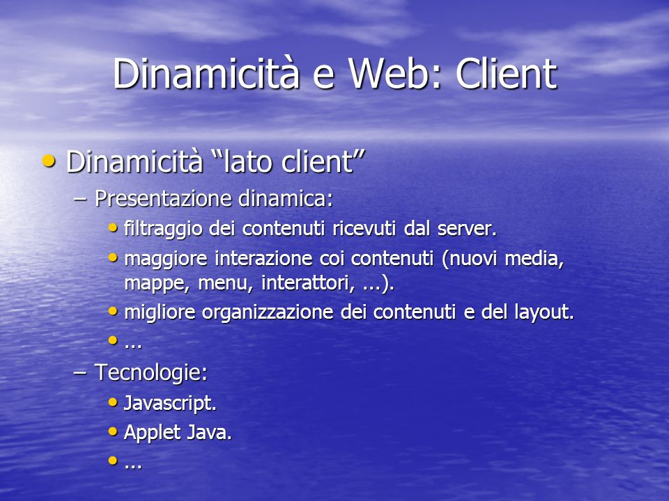 Dinamicità e Web: Client Dinamicità lato client Dinamicità lato client –Presentazione dinamica: filtraggio dei contenuti ricevuti dal server.