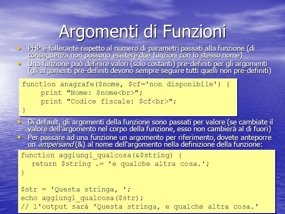 Argomenti di Funzioni PHP è tollerante rispetto al numero di parametri passati alla funzione (di conseguenza non possono esistere due funzioni con lo stesso nome) PHP è tollerante rispetto al numero di parametri passati alla funzione (di conseguenza non possono esistere due funzioni con lo stesso nome) Una funzione può definire valori (solo costanti) pre-definiti per gli argomenti (gli argomenti pre-definiti devono sempre seguire tutti quelli non pre-definiti) Una funzione può definire valori (solo costanti) pre-definiti per gli argomenti (gli argomenti pre-definiti devono sempre seguire tutti quelli non pre-definiti) Di default, gli argomenti della funzione sono passati per valore (se cambiate il valore dell argomento nel corpo della funzione, esso non cambierà al di fuori) Di default, gli argomenti della funzione sono passati per valore (se cambiate il valore dell argomento nel corpo della funzione, esso non cambierà al di fuori) Per passare ad una funzione un argomento per riferimento, dovete anteporre un ampersand (&) al nome dell argomento nella definizione della funzione: Per passare ad una funzione un argomento per riferimento, dovete anteporre un ampersand (&) al nome dell argomento nella definizione della funzione: function anagrafe($nome, $cf= non disponibile ) { print Nome: $nome ; print Codice fiscale: $cf ; } function anagrafe($nome, $cf= non disponibile ) { print Nome: $nome ; print Codice fiscale: $cf ; } function aggiungi_qualcosa(&$string) { return $string.= e qualche altra cosa. ; } $str = Questa stringa, ; echo aggiungi_qualcosa($str); // l output sarà Questa stringa, e qualche altra cosa. function aggiungi_qualcosa(&$string) { return $string.= e qualche altra cosa. ; } $str = Questa stringa, ; echo aggiungi_qualcosa($str); // l output sarà Questa stringa, e qualche altra cosa.